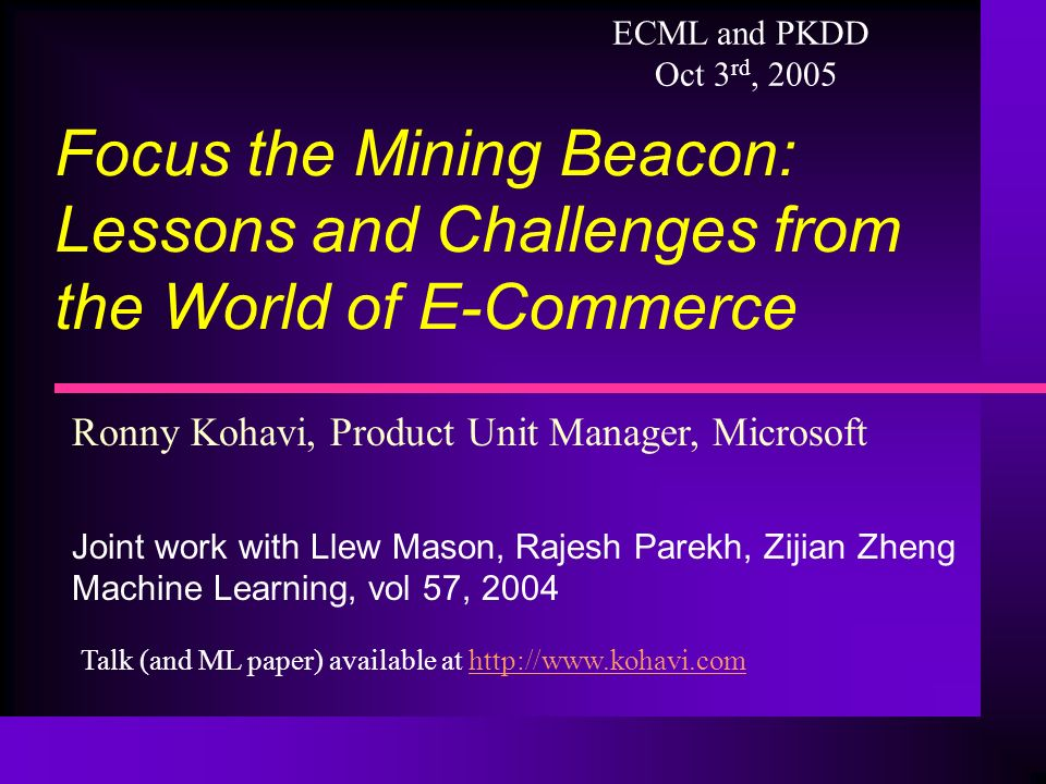Ronny Kohavi, Product Unit Manager, Microsoft Joint work with Llew Mason, Rajesh Parekh, Zijian Zheng Machine Learning, vol 57, 2004 Focus the Mining Beacon: Lessons and Challenges from the World of E-Commerce ECML and PKDD Oct 3 rd, 2005 Talk (and ML paper) available at http://www.kohavi.comhttp://www.kohavi.com