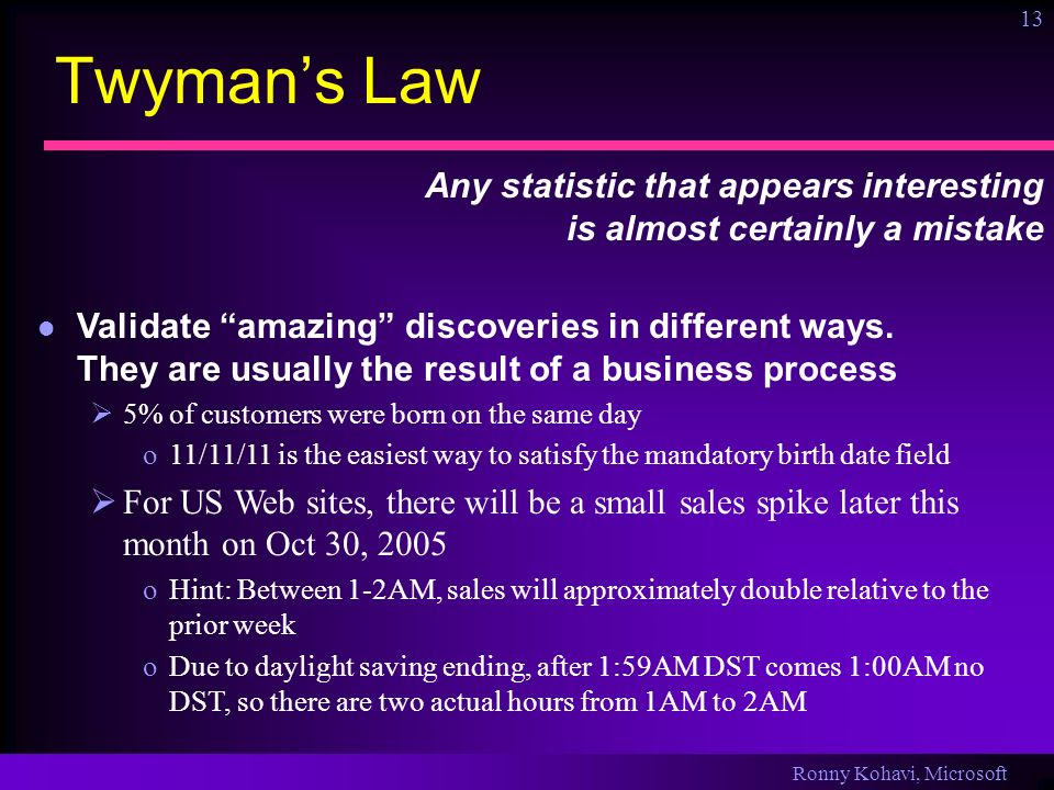 Ronny Kohavi, Microsoft 13 Twymans Law Any statistic that appears interesting is almost certainly a mistake Validate amazing discoveries in different ways.