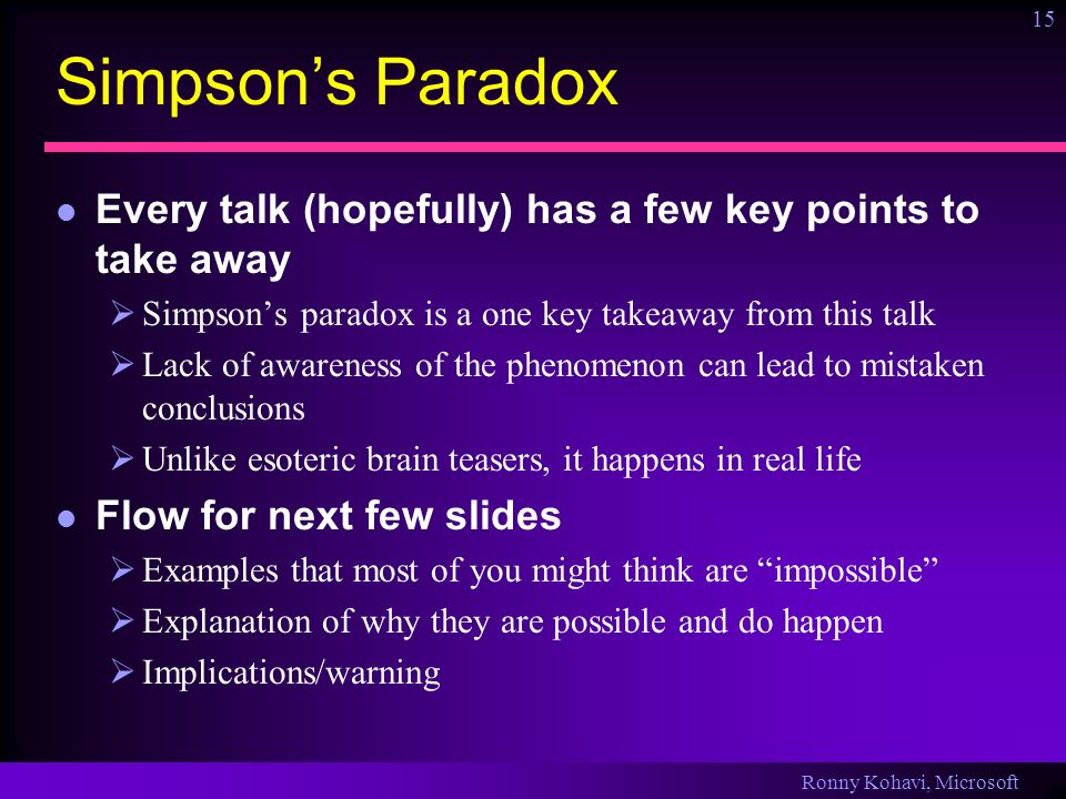 Ronny Kohavi, Microsoft 15 Simpsons Paradox Every talk (hopefully) has a few key points to take away Simpsons paradox is a one key takeaway from this talk Lack of awareness of the phenomenon can lead to mistaken conclusions Unlike esoteric brain teasers, it happens in real life Flow for next few slides Examples that most of you might think are impossible Explanation of why they are possible and do happen Implications/warning