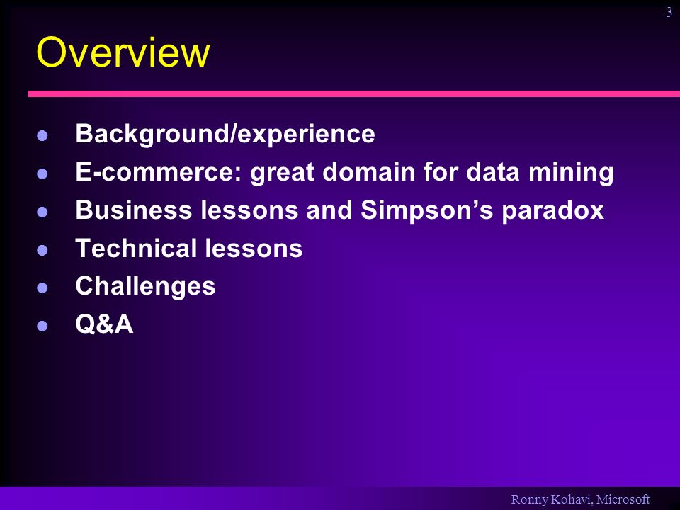 Ronny Kohavi, Microsoft 3 Overview Background/experience E-commerce: great domain for data mining Business lessons and Simpsons paradox Technical lessons Challenges Q&A