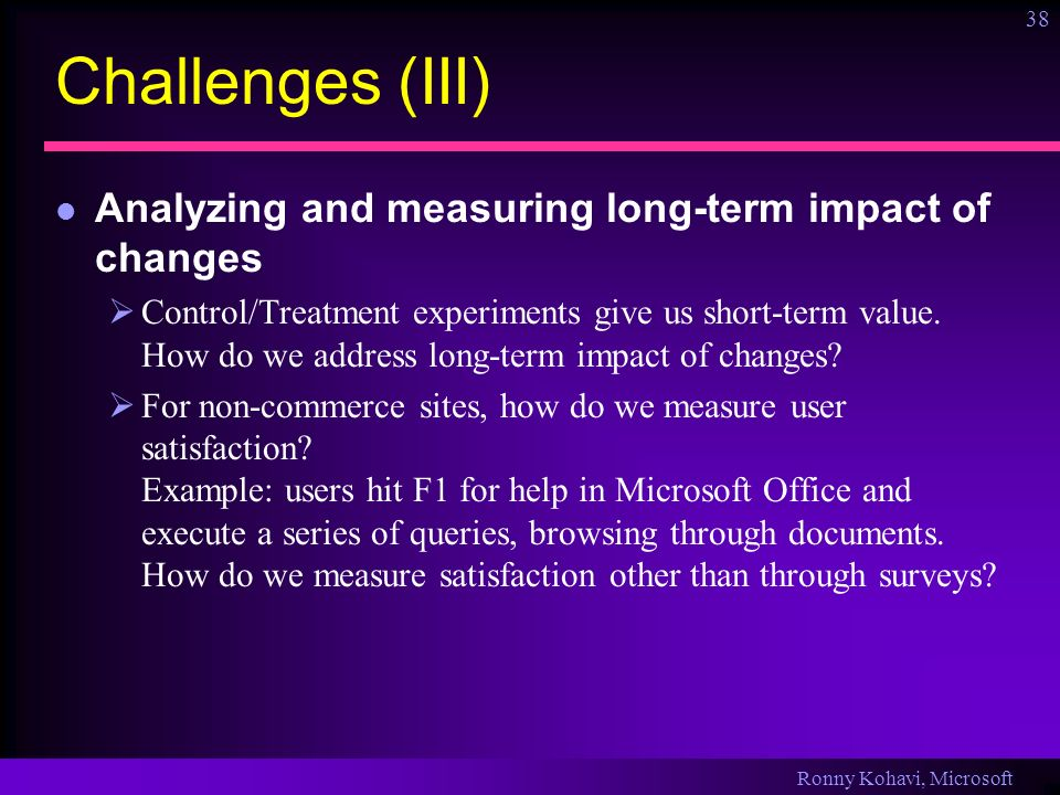 Ronny Kohavi, Microsoft 38 Challenges (III) Analyzing and measuring long-term impact of changes Control/Treatment experiments give us short-term value.