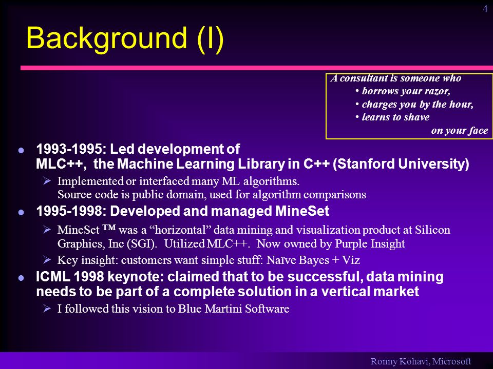 Ronny Kohavi, Microsoft 4 Background (I) 1993-1995: Led development of MLC++, the Machine Learning Library in C++ (Stanford University) Implemented or interfaced many ML algorithms.