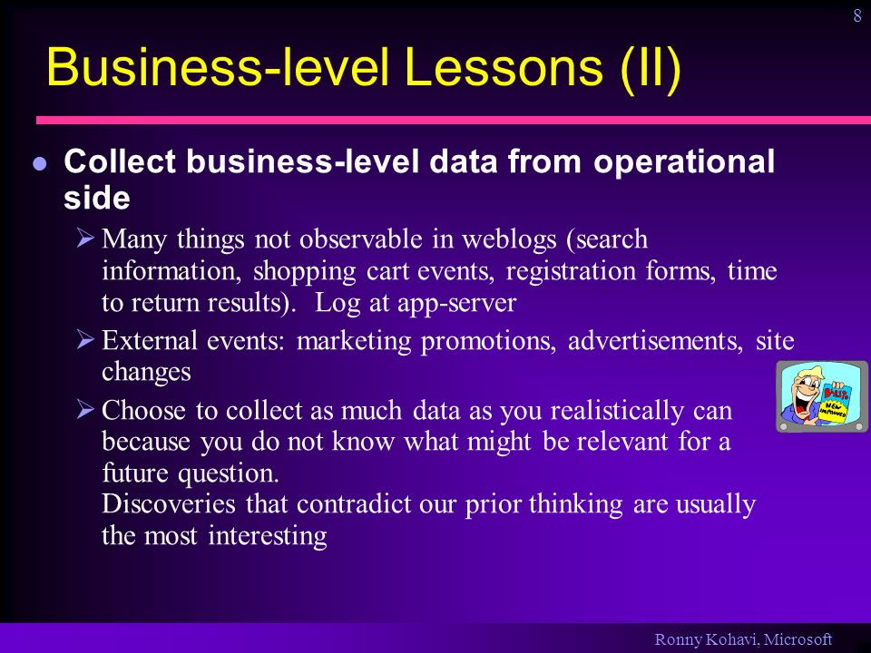 Ronny Kohavi, Microsoft 8 Business-level Lessons (II) Collect business-level data from operational side Many things not observable in weblogs (search information, shopping cart events, registration forms, time to return results).