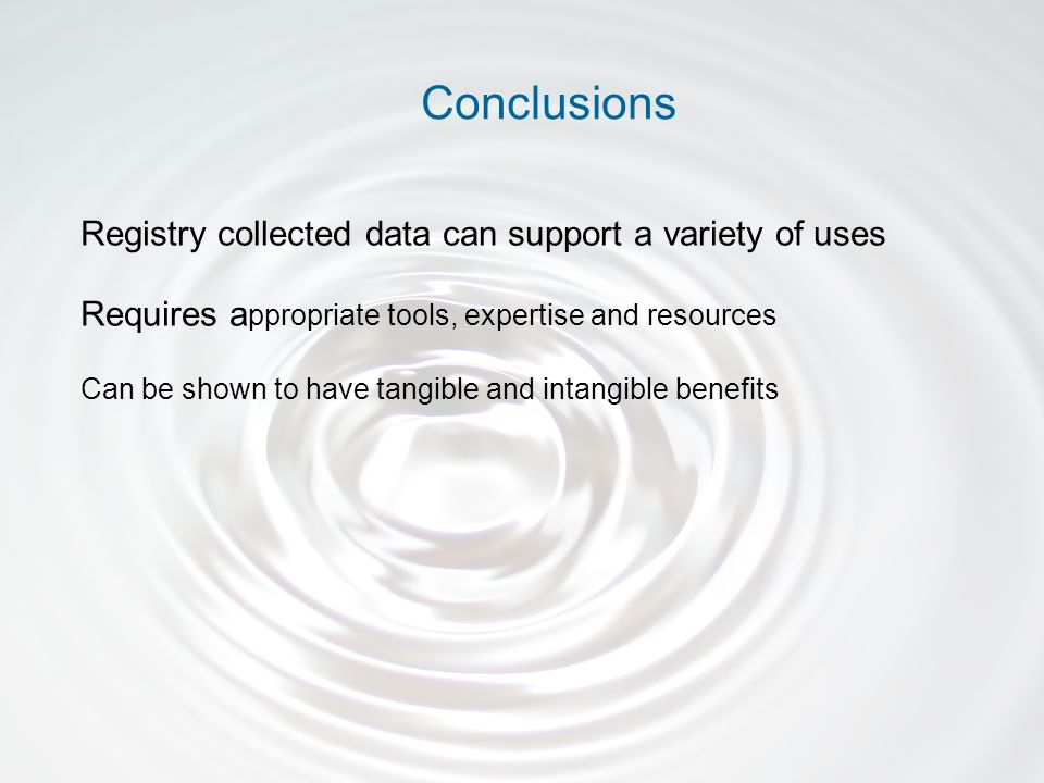 Registry collected data can support a variety of uses Requires a ppropriate tools, expertise and resources Can be shown to have tangible and intangible benefits Conclusions