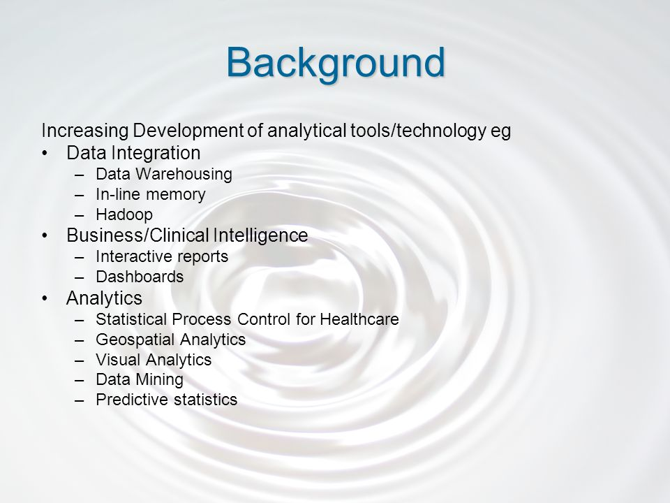 Increasing Development of analytical tools/technology eg Data Integration –Data Warehousing –In-line memory –Hadoop Business/Clinical Intelligence –Interactive reports –Dashboards Analytics –Statistical Process Control for Healthcare –Geospatial Analytics –Visual Analytics –Data Mining –Predictive statistics Background
