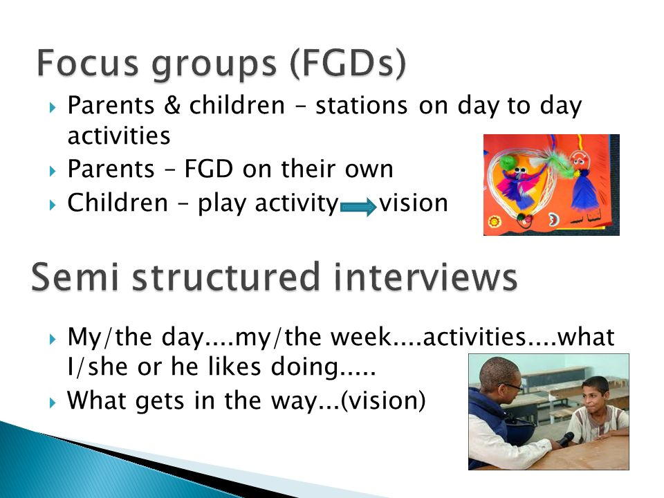 Parents & children – stations on day to day activities Parents – FGD on their own Children – play activity vision My/the day....my/the week....activities....what I/she or he likes doing.....
