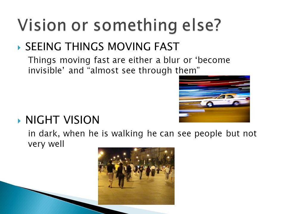 SEEING THINGS MOVING FAST Things moving fast are either a blur or become invisible and almost see through them NIGHT VISION in dark, when he is walking he can see people but not very well