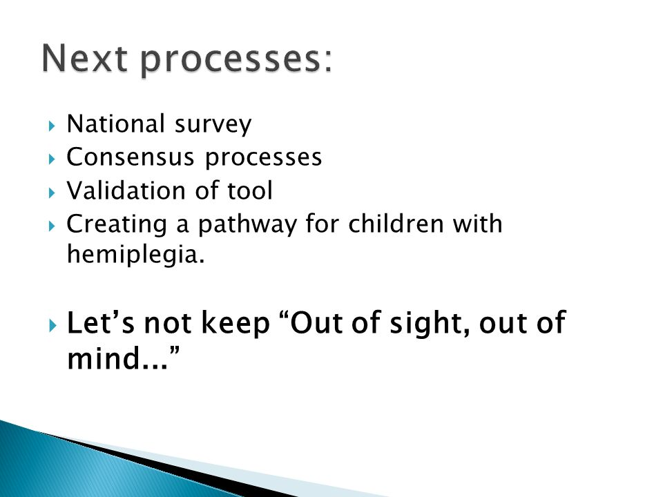 National survey Consensus processes Validation of tool Creating a pathway for children with hemiplegia.
