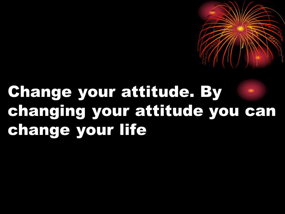 Change your attitude. By changing your attitude you can change your life