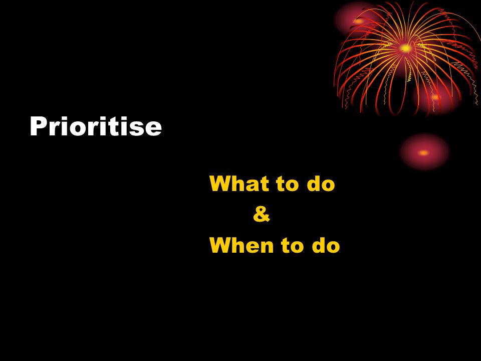 Prioritise What to do & When to do