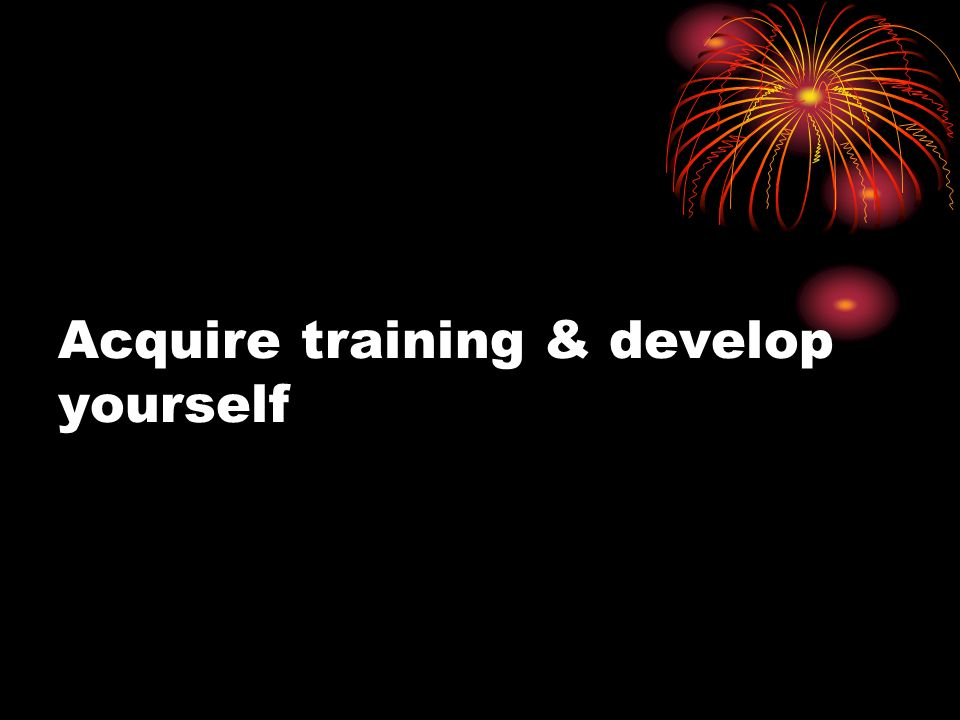 Acquire training & develop yourself