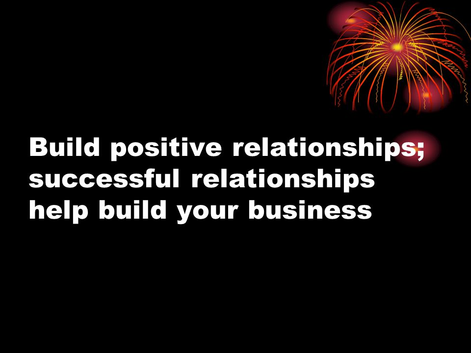 Build positive relationships; successful relationships help build your business