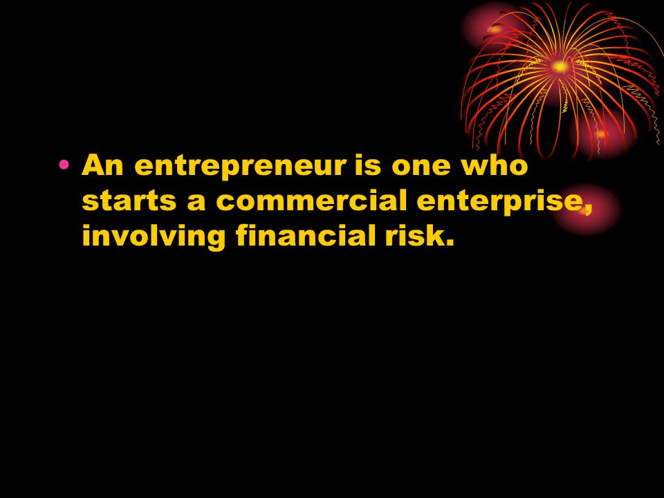 An entrepreneur is one who starts a commercial enterprise, involving financial risk.