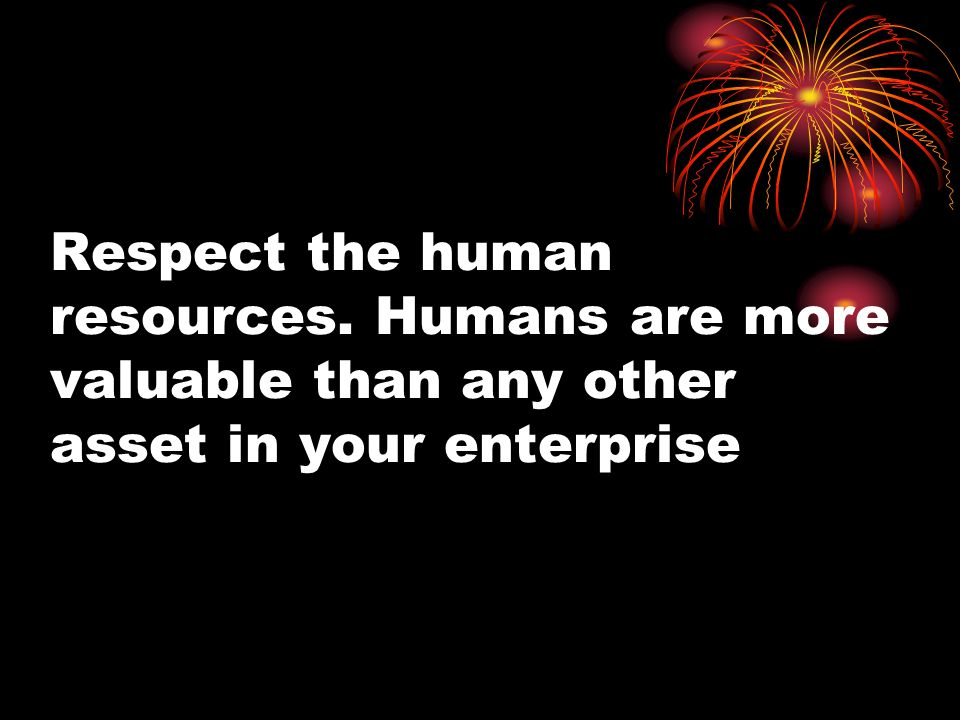 Respect the human resources. Humans are more valuable than any other asset in your enterprise