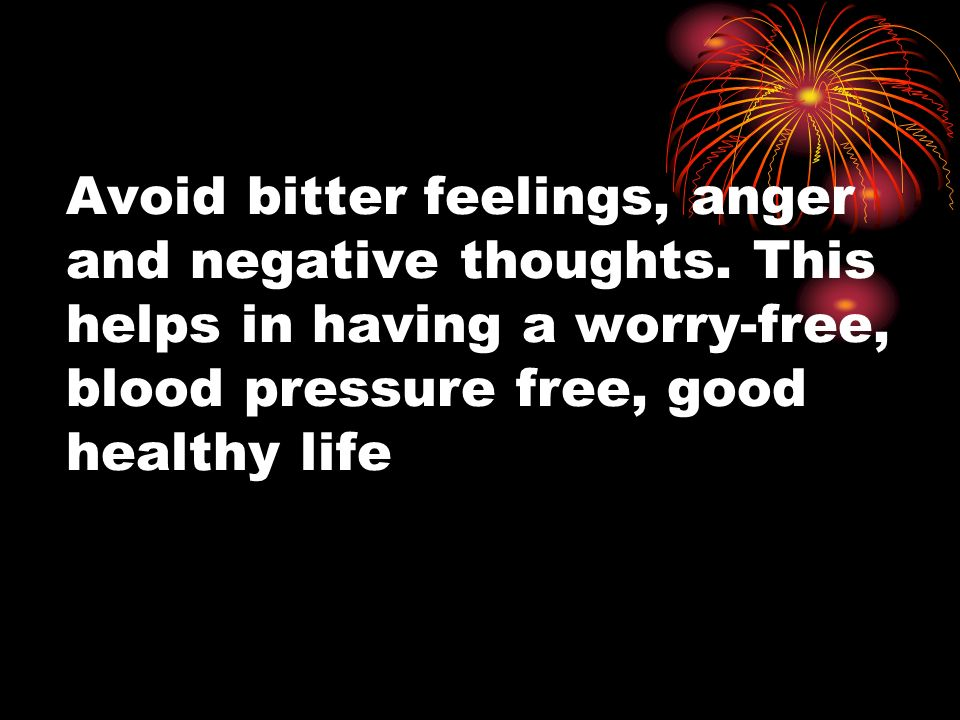 Avoid bitter feelings, anger and negative thoughts.