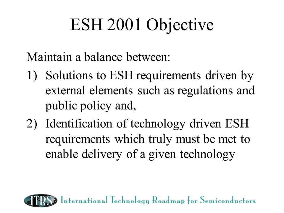 ESH 2001 Objective Maintain a balance between: 1)Solutions to ESH requirements driven by external elements such as regulations and public policy and, 2)Identification of technology driven ESH requirements which truly must be met to enable delivery of a given technology
