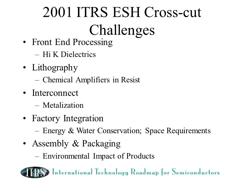 2001 ITRS ESH Cross-cut Challenges Front End Processing –Hi K Dielectrics Lithography –Chemical Amplifiers in Resist Interconnect –Metalization Factory Integration –Energy & Water Conservation; Space Requirements Assembly & Packaging –Environmental Impact of Products