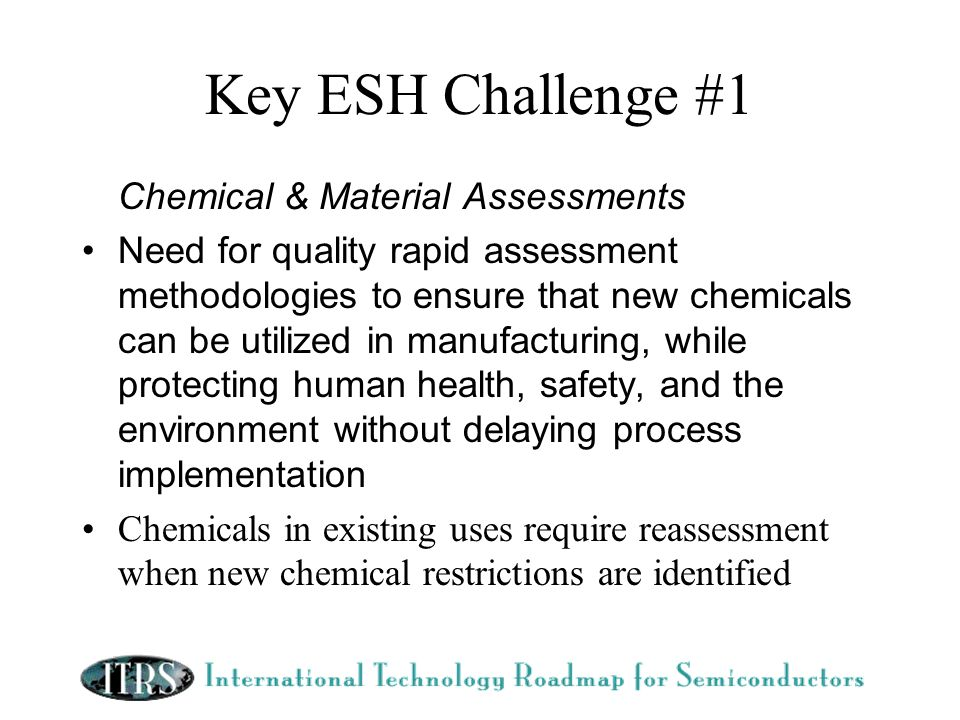 Key ESH Challenge #1 Chemical & Material Assessments Need for quality rapid assessment methodologies to ensure that new chemicals can be utilized in manufacturing, while protecting human health, safety, and the environment without delaying process implementation Chemicals in existing uses require reassessment when new chemical restrictions are identified