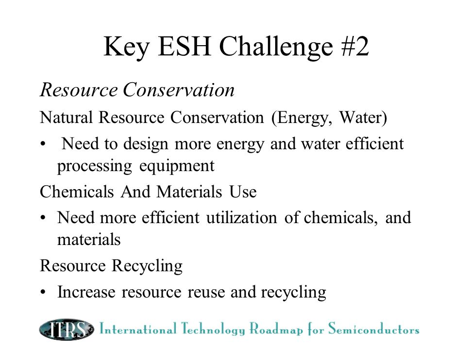 Key ESH Challenge #2 Resource Conservation Natural Resource Conservation (Energy, Water) Need to design more energy and water efficient processing equipment Chemicals And Materials Use Need more efficient utilization of chemicals, and materials Resource Recycling Increase resource reuse and recycling