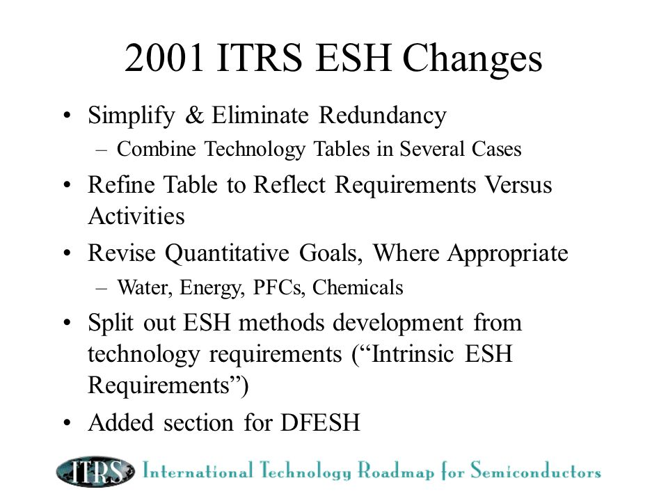 2001 ITRS ESH Changes Simplify & Eliminate Redundancy –Combine Technology Tables in Several Cases Refine Table to Reflect Requirements Versus Activities Revise Quantitative Goals, Where Appropriate –Water, Energy, PFCs, Chemicals Split out ESH methods development from technology requirements (Intrinsic ESH Requirements) Added section for DFESH