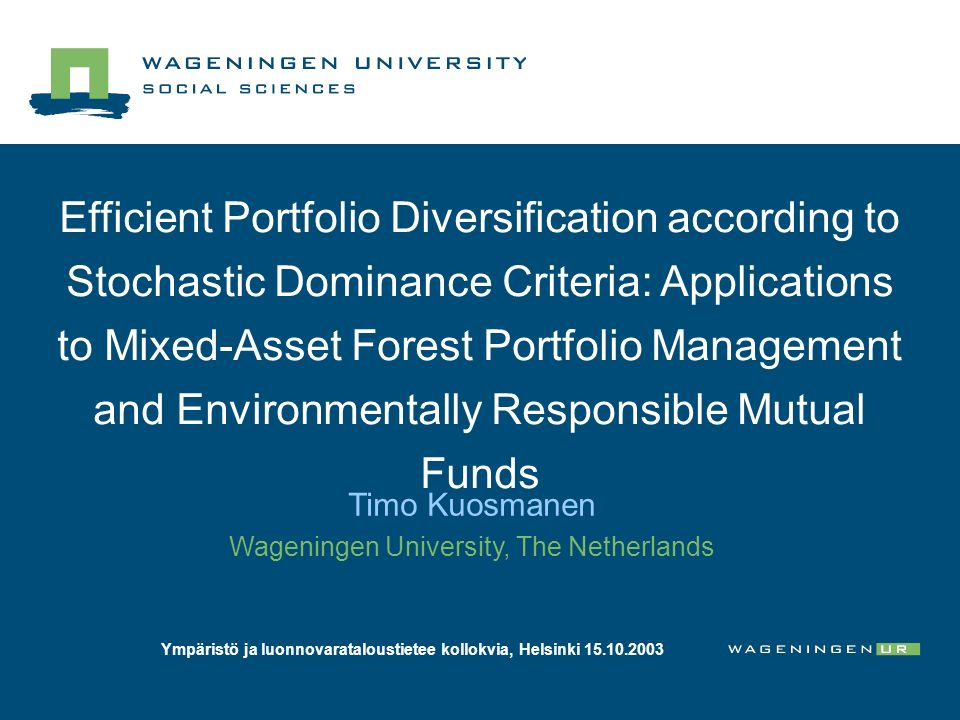 Efficient Portfolio Diversification according to Stochastic Dominance Criteria: Applications to Mixed-Asset Forest Portfolio Management and Environmentally Responsible Mutual Funds Timo Kuosmanen Wageningen University, The Netherlands Ympäristö ja luonnovarataloustietee kollokvia, Helsinki 15.10.2003