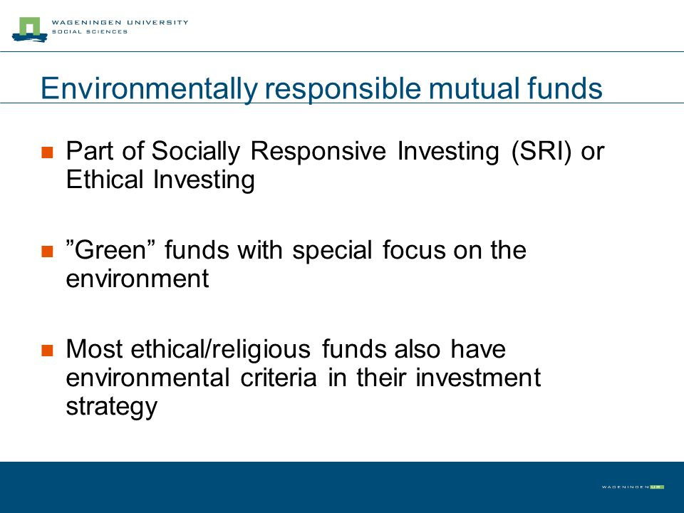 Environmentally responsible mutual funds Part of Socially Responsive Investing (SRI) or Ethical Investing Green funds with special focus on the environment Most ethical/religious funds also have environmental criteria in their investment strategy