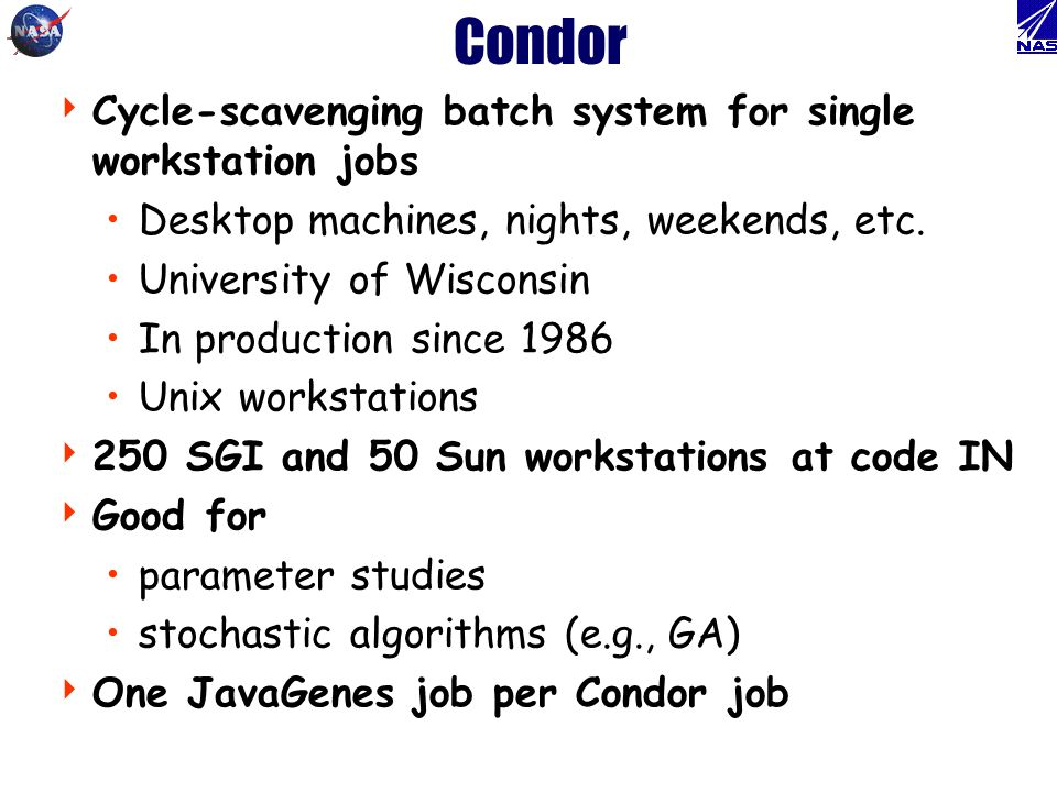 Condor Cycle-scavenging batch system for single workstation jobs Desktop machines, nights, weekends, etc.
