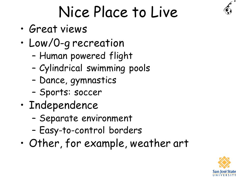 Nice Place to Live Great views Low/0-g recreation –Human powered flight –Cylindrical swimming pools –Dance, gymnastics –Sports: soccer Independence –Separate environment –Easy-to-control borders Other, for example, weather art