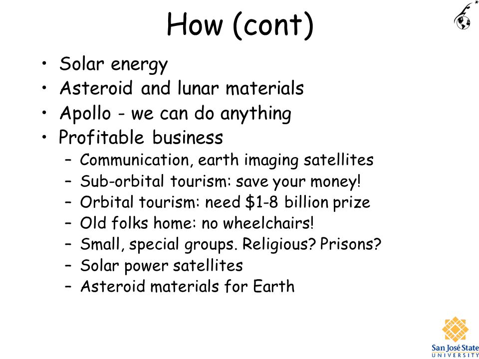 How (cont) Solar energy Asteroid and lunar materials Apollo - we can do anything Profitable business –Communication, earth imaging satellites –Sub-orbital tourism: save your money.