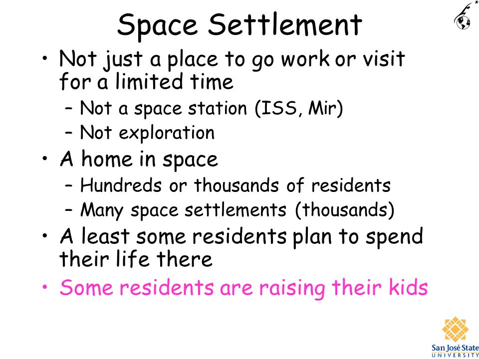 Space Settlement Not just a place to go work or visit for a limited time –Not a space station (ISS, Mir) –Not exploration A home in space –Hundreds or thousands of residents –Many space settlements (thousands) A least some residents plan to spend their life there Some residents are raising their kids