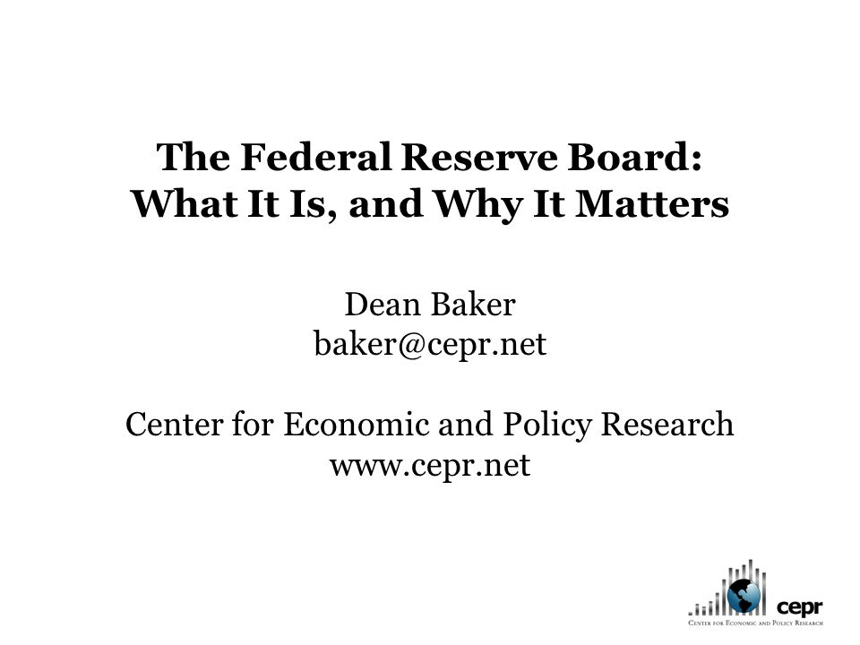 The Federal Reserve Board: What It Is, and Why It Matters Dean Baker baker@cepr.net Center for Economic and Policy Research www.cepr.net