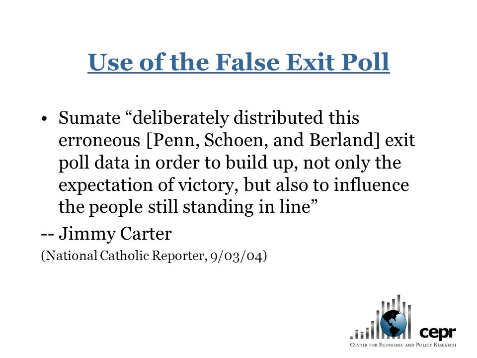 Use of the False Exit Poll Sumate deliberately distributed this erroneous [Penn, Schoen, and Berland] exit poll data in order to build up, not only the expectation of victory, but also to influence the people still standing in line -- Jimmy Carter (National Catholic Reporter, 9/03/04)