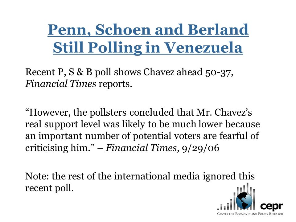 Penn, Schoen and Berland Still Polling in Venezuela Recent P, S & B poll shows Chavez ahead 50-37, Financial Times reports.