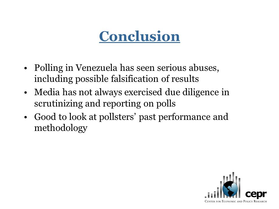 Conclusion Polling in Venezuela has seen serious abuses, including possible falsification of results Media has not always exercised due diligence in scrutinizing and reporting on polls Good to look at pollsters past performance and methodology