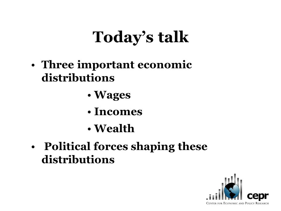 Todays talk Three important economic distributions Wages Incomes Wealth Political forces shaping these distributions