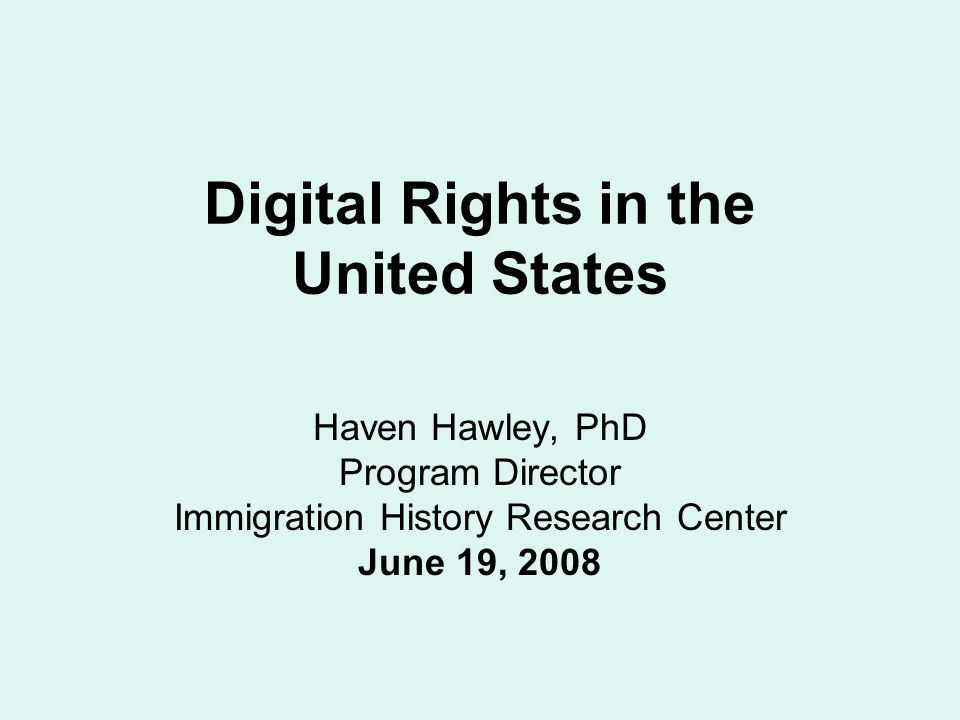 Digital Rights in the United States Haven Hawley, PhD Program Director Immigration History Research Center June 19, 2008