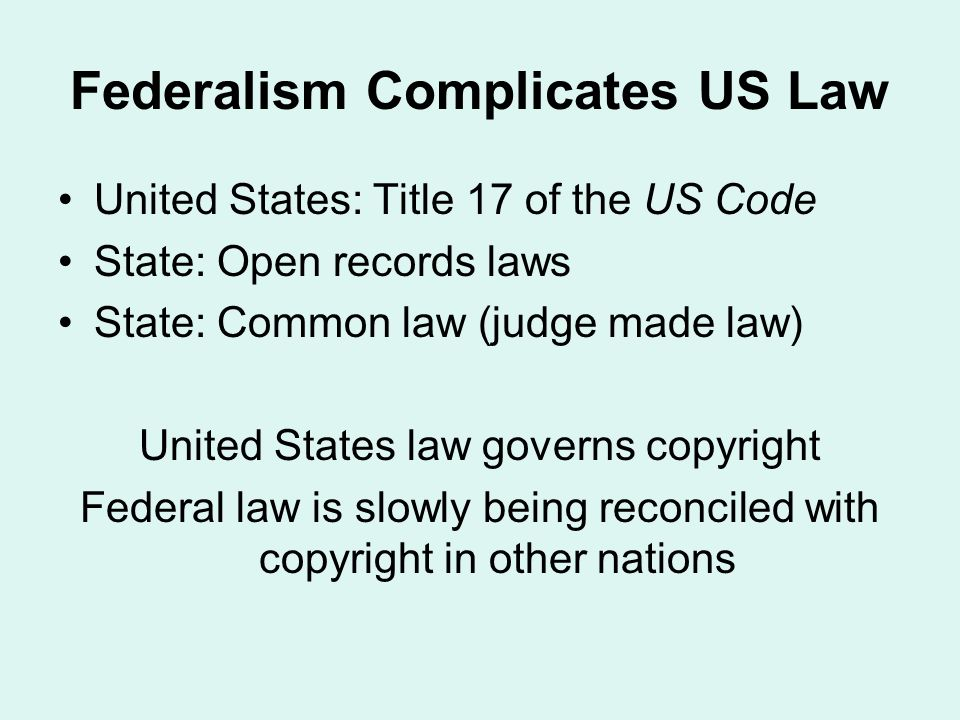 Federalism Complicates US Law United States: Title 17 of the US Code State: Open records laws State: Common law (judge made law) United States law governs copyright Federal law is slowly being reconciled with copyright in other nations