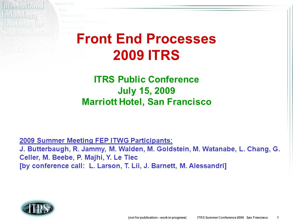 (not for publication – work in progress) ITRS Summer Conference 2009 San Francisco 1 Front End Processes 2009 ITRS ITRS Public Conference July 15, 2009 Marriott Hotel, San Francisco 2009 Summer Meeting FEP ITWG Participants: J.