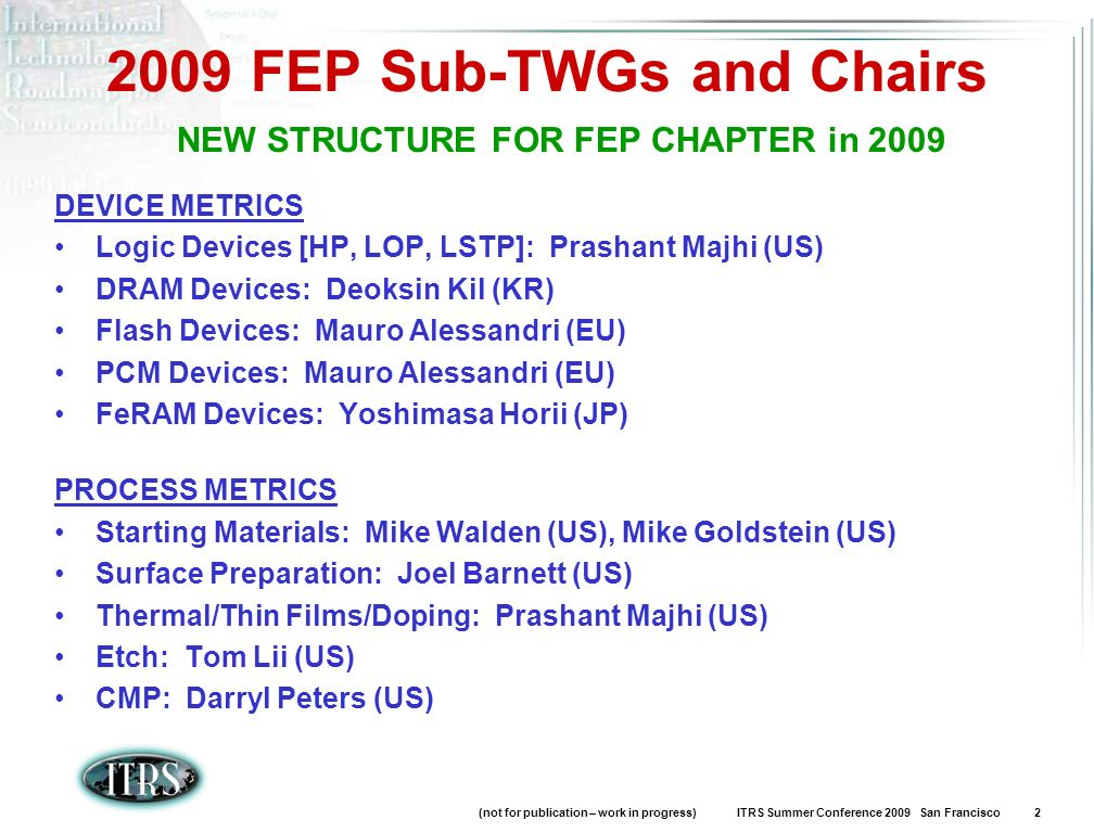 (not for publication – work in progress) ITRS Summer Conference 2009 San Francisco 2 2009 FEP Sub-TWGs and Chairs DEVICE METRICS Logic Devices [HP, LOP, LSTP]: Prashant Majhi (US) DRAM Devices: Deoksin Kil (KR) Flash Devices: Mauro Alessandri (EU) PCM Devices: Mauro Alessandri (EU) FeRAM Devices: Yoshimasa Horii (JP) PROCESS METRICS Starting Materials: Mike Walden (US), Mike Goldstein (US) Surface Preparation: Joel Barnett (US) Thermal/Thin Films/Doping: Prashant Majhi (US) Etch: Tom Lii (US) CMP: Darryl Peters (US) NEW STRUCTURE FOR FEP CHAPTER in 2009