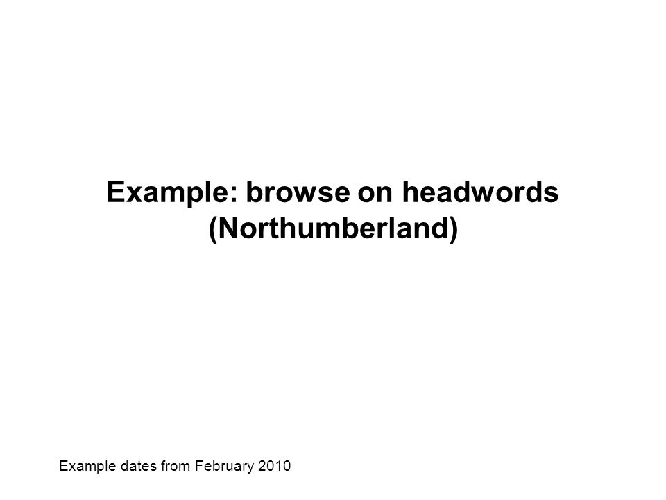 Example: browse on headwords (Northumberland) Example dates from February 2010
