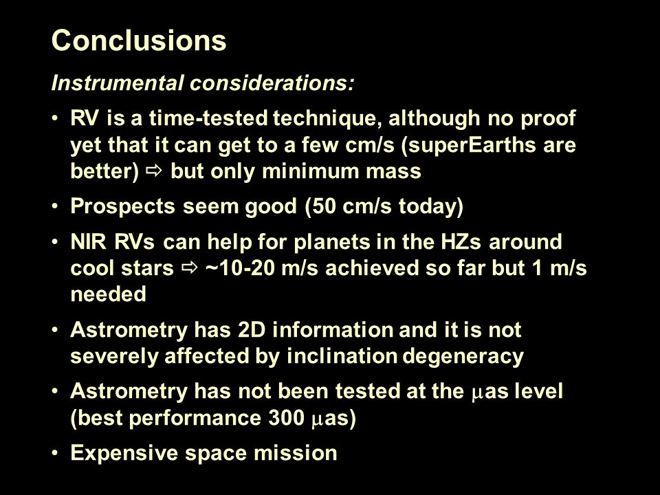 Conclusions Instrumental considerations: RV is a time-tested technique, although no proof yet that it can get to a few cm/s (superEarths are better) but only minimum mass Prospects seem good (50 cm/s today) NIR RVs can help for planets in the HZs around cool stars ~10-20 m/s achieved so far but 1 m/s needed Astrometry has 2D information and it is not severely affected by inclination degeneracy Astrometry has not been tested at the as level (best performance 300 as) Expensive space mission