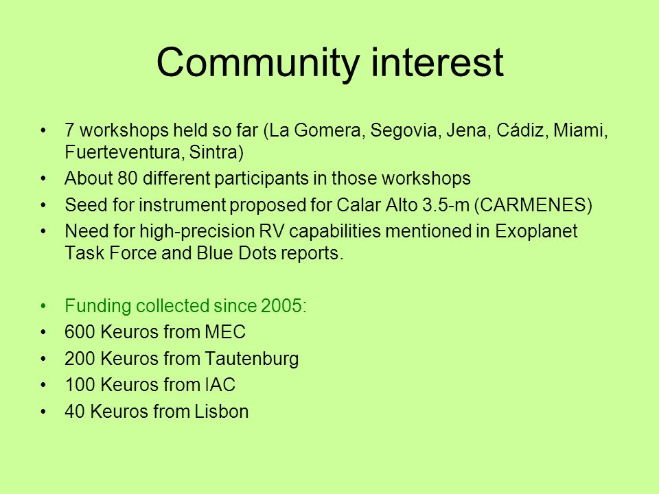 Community interest 7 workshops held so far (La Gomera, Segovia, Jena, Cádiz, Miami, Fuerteventura, Sintra) About 80 different participants in those workshops Seed for instrument proposed for Calar Alto 3.5-m (CARMENES) Need for high-precision RV capabilities mentioned in Exoplanet Task Force and Blue Dots reports.