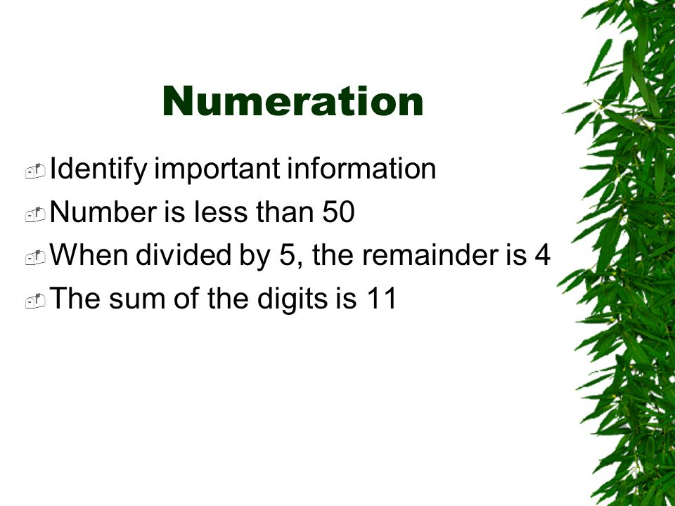 Numeration Identify important information Number is less than 50 When divided by 5, the remainder is 4 The sum of the digits is 11