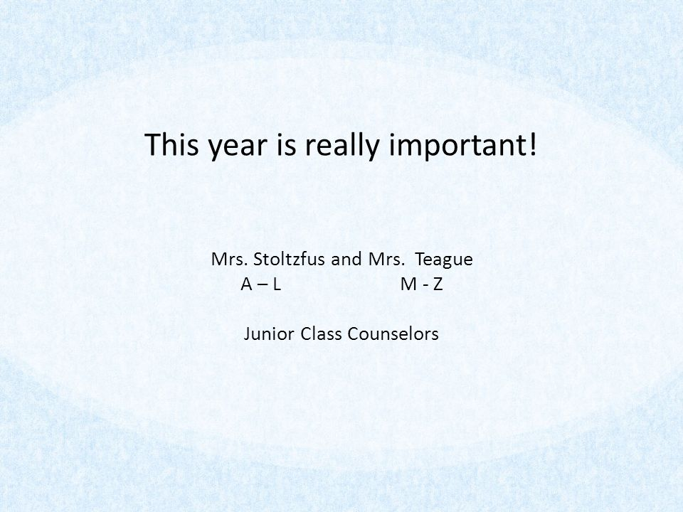 This year is really important! Mrs. Stoltzfus and Mrs. Teague A – L M - Z Junior Class Counselors