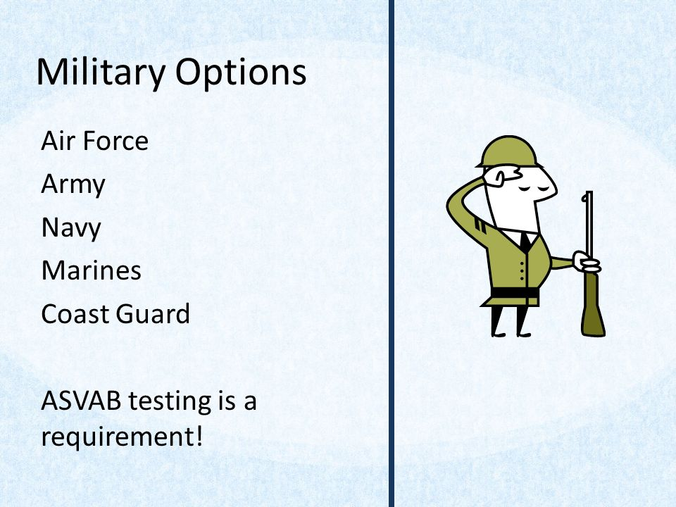 Military Options Air Force Army Navy Marines Coast Guard ASVAB testing is a requirement!