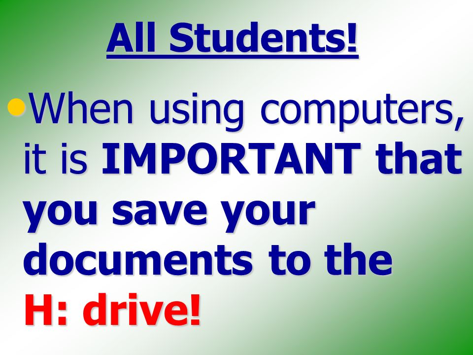 All Students. When using computers, it is IMPORTANT that you save your documents to the H: drive.