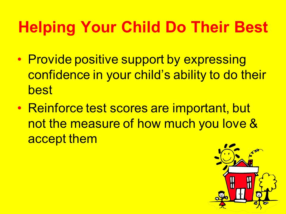 Helping Your Child Do Their Best Provide positive support by expressing confidence in your childs ability to do their best Reinforce test scores are important, but not the measure of how much you love & accept them