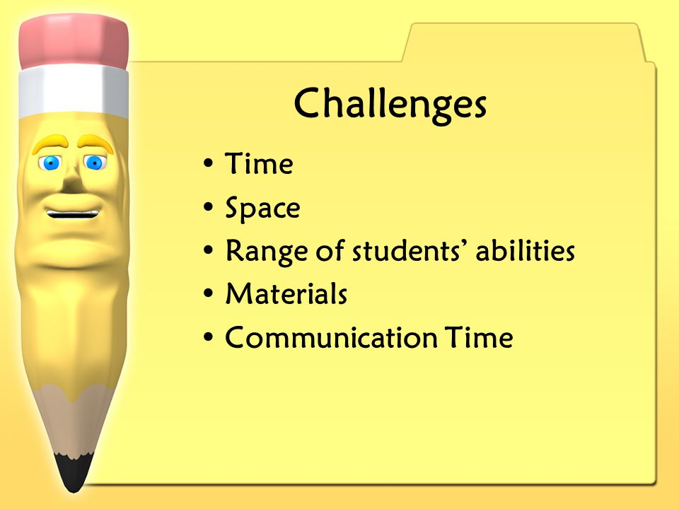 Challenges Time Space Range of students abilities Materials Communication Time