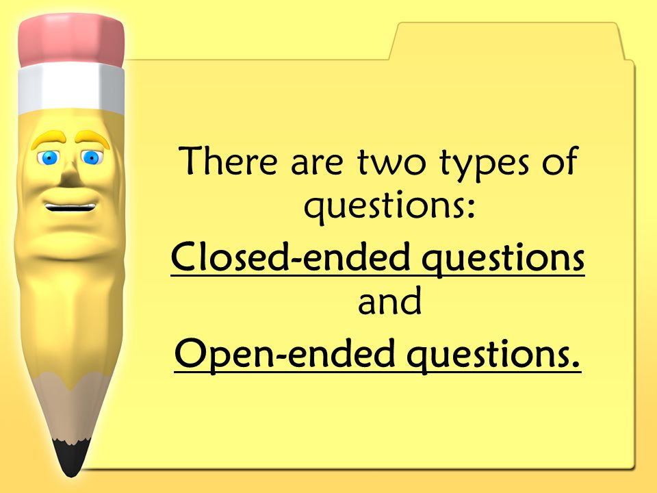 There are two types of questions: Closed-ended questions and Open-ended questions.