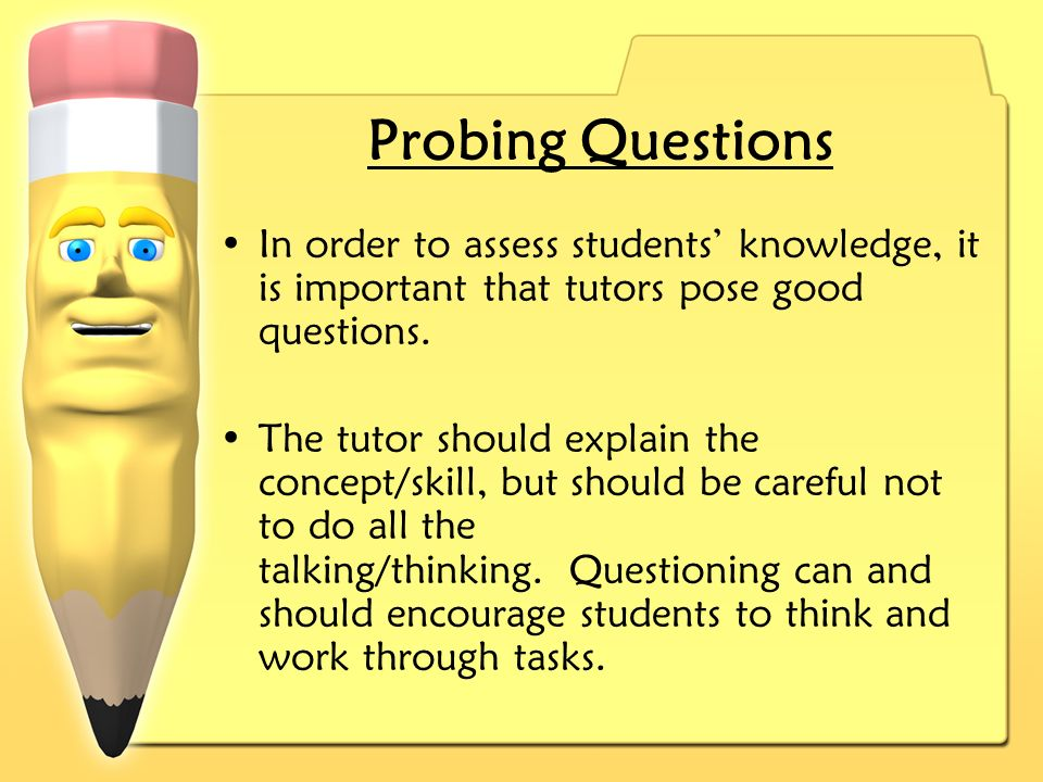 Probing Questions In order to assess students knowledge, it is important that tutors pose good questions.